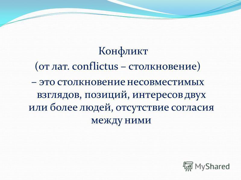Конфликт (от лат. сonflictus – столкновение) – это столкновение несовместимых взглядов, позиций, интересов двух или более людей, отсутствие согласия между ними