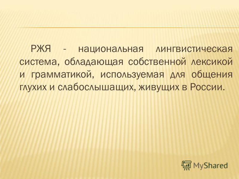 РЖЯ - национальная лингвистическая система, обладающая собственной лексикой и грамматикой, используемая для общения глухих и слабослышащих, живущих в России.