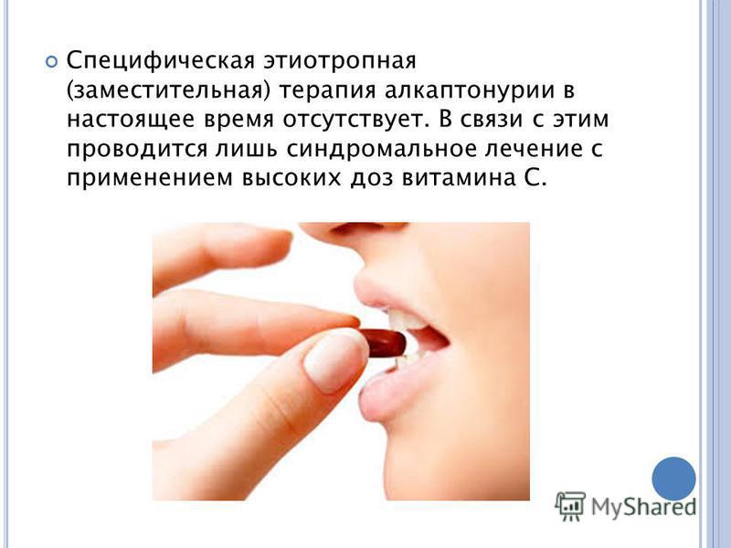 Специфическая этиотропная (заместительная) терапия алкаптонурии в настоящее время отсутствует. В связи с этим проводится лишь синдром бальное лечение с применением высоких доз витамина С.