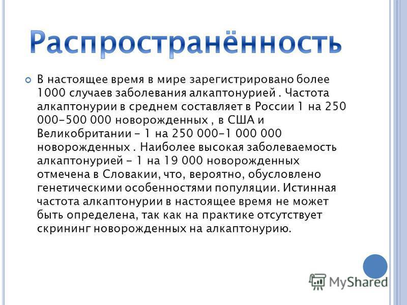 В настоящее время в мире зарегистрировано более 1000 случаев заболевания алкаптонурией. Частота алкаптонурии в среднем составляет в России 1 на 250 000-500 000 новорожденных, в США и Великобритании - 1 на 250 000-1 000 000 новорожденных. Наиболее выс