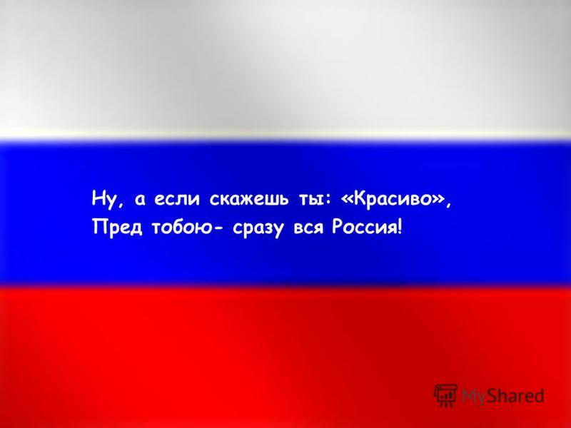 Ну, а если скажешь ты: «Красиво», Пред тобою- сразу вся Россия!