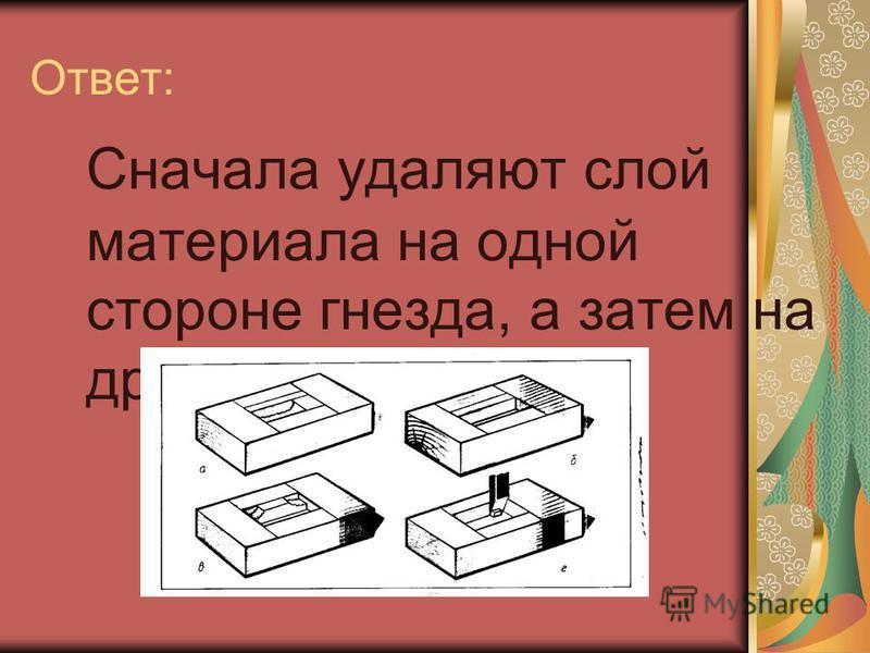 Ответ: Сначала удаляют слой материала на одной стороне гнезда, а затем на другой.