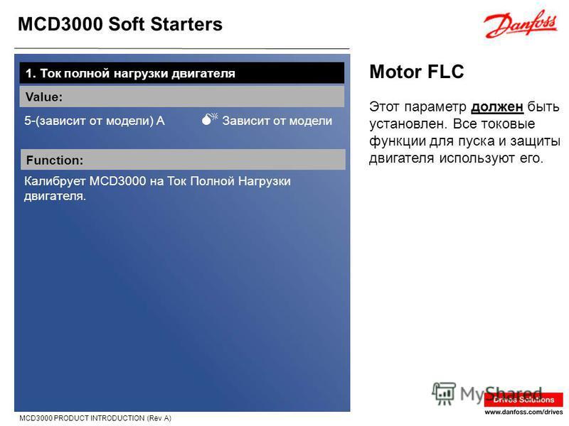 MCD3000 Soft Starters MCD3000 PRODUCT INTRODUCTION (Rev A) Motor FLC 1. Ток полной нагрузки двигателя Value: 5-(зависит от модели) A Зависит от модели Function: Калибрует MCD3000 на Ток Полной Нагрузки двигателя. Этот параметр должен быть установлен.