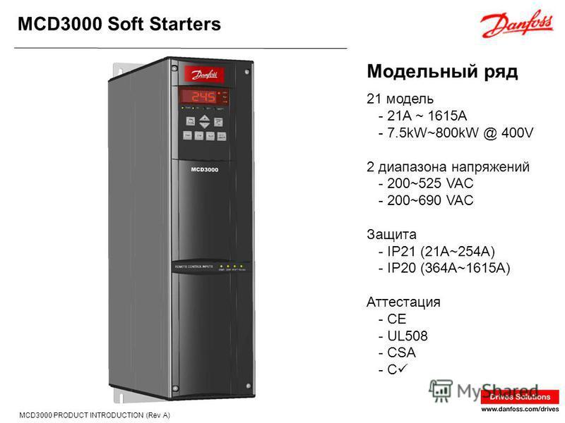 MCD3000 Soft Starters MCD3000 PRODUCT INTRODUCTION (Rev A) 21 модель - 21A ~ 1615A - 7.5kW~800kW @ 400V 2 диапазона напряжений - 200~525 VAC - 200~690 VAC Защита - IP21 (21A~254A) - IP20 (364A~1615A) Аттестация - CE - UL508 - CSA - C Модельный ряд