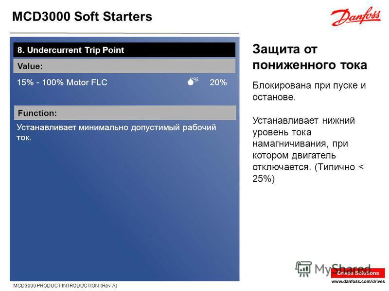 MCD3000 Soft Starters MCD3000 PRODUCT INTRODUCTION (Rev A) Защита от пониженного тока 8. Undercurrent Trip Point Value: 15% - 100% Motor FLC 20% Function: Устанавливает минимально допустимый рабочий ток. Блокирована при пуске и останове. Устанавливае