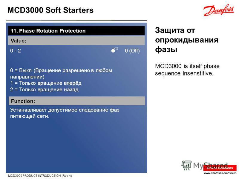 MCD3000 Soft Starters MCD3000 PRODUCT INTRODUCTION (Rev A) Защита от опрокидывания фазы 11. Phase Rotation Protection Value: 0 - 2 0 (Off) 0 = Выкл (Вращение разрешено в любом направлении) 1 = Только вращение вперёд 2 = Только вращение назад Function
