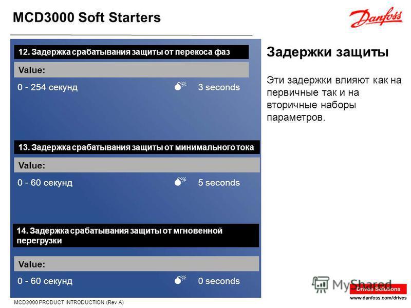 MCD3000 Soft Starters MCD3000 PRODUCT INTRODUCTION (Rev A) Задержки защиты 12. Задержка срабатывания защиты от перекоса фаз Value: 0 - 254 секунд 3 seconds Эти задержки влияют как на первичные так и на вторичные наборы параметров. 13. Задержка срабат