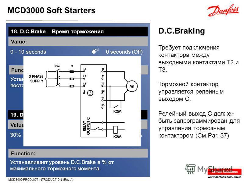MCD3000 Soft Starters MCD3000 PRODUCT INTRODUCTION (Rev A) D.C.Braking 18. D.C.Brake – Время торможения Value: 0 - 10 seconds 0 seconds (Off) Function: Устанавливает время работы функции торможения постоянным током. Требует подключения контактора меж