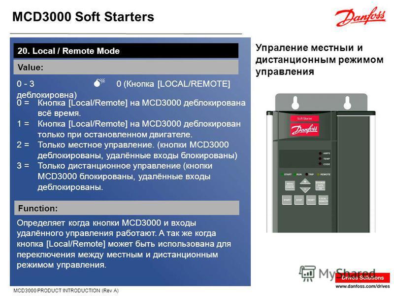 MCD3000 Soft Starters MCD3000 PRODUCT INTRODUCTION (Rev A) Упраление местныи и дистанционным режимом управления 20. Local / Remote Mode Value: 0 - 3 0 (Кнопка [LOCAL/REMOTE] деблокировна) Function: Определяет когда кнопки MCD3000 и входы удалённого у
