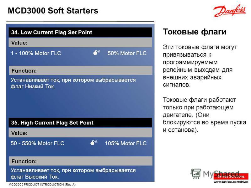 MCD3000 Soft Starters MCD3000 PRODUCT INTRODUCTION (Rev A) Токовые флаги 34. Low Current Flag Set Point Value: 1 - 100% Motor FLC 50% Motor FLC Function: Устанавливает ток, при котором выбрасывается флаг Низкий Ток. Эти токовые флаги могут привязыват