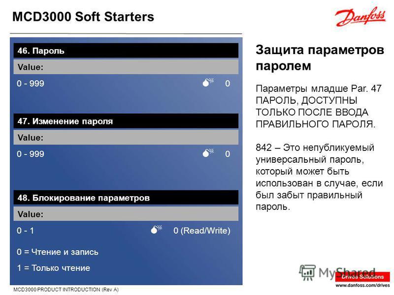 MCD3000 Soft Starters MCD3000 PRODUCT INTRODUCTION (Rev A) Защита параметров паролем 46. Пароль Value: 0 - 999 0 Параметры младше Par. 47 ПАРОЛЬ, ДОСТУПНЫ ТОЛЬКО ПОСЛЕ ВВОДА ПРАВИЛЬНОГО ПАРОЛЯ. 842 – Это непубликуемый универсальный пароль, который мо