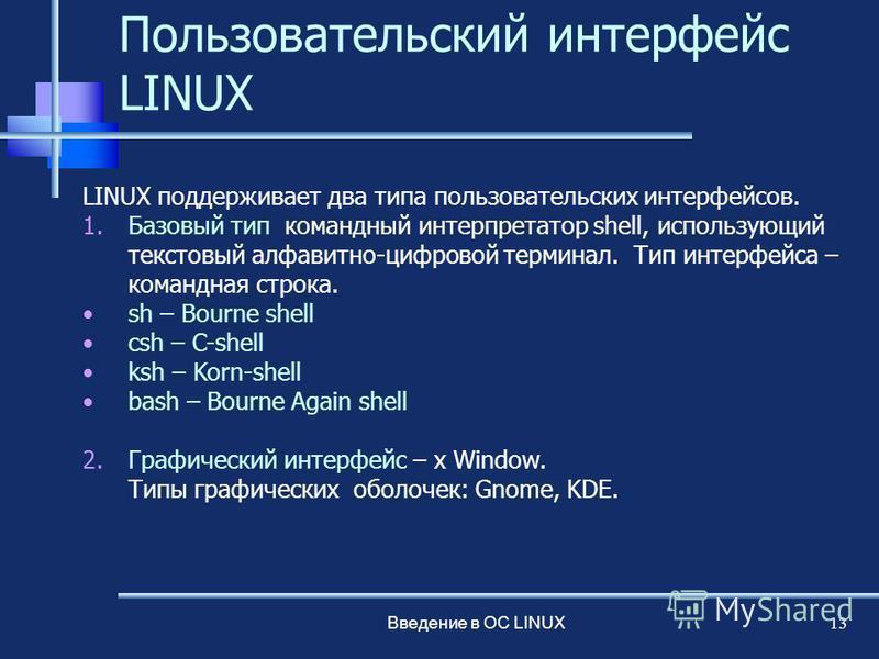 Введение в ОС LINUX 13 Пользовательский интерфейс LINUX LINUX поддерживает два типа пользовательских интерфейсов. 1. Базовый тип командный интерпретатор shell, использующий текстовый алфавитно-цифровой терминал. Тип интерфейса – командная строка. sh