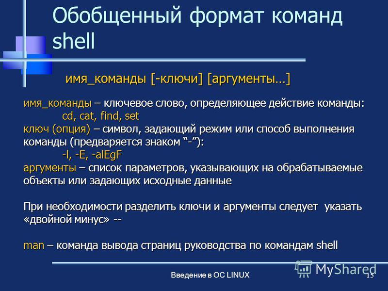 Введение в ОС LINUX 15 Обобщенный формат команд shell имя_команды – ключевое слово, определяющее действие команды: cd, cat, find, set ключ (опция) – символ, задающий режим или способ выполнения команды (предваряется знаком -): -l, -E, -alEgF аргумент