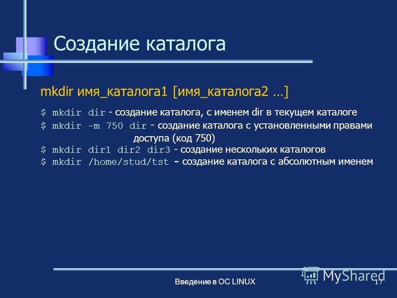 Введение в ОС LINUX 17 Создание каталога mkdir имя_каталога 1 [имя_каталога 2 …] $ mkdir dir - создание каталога, с именем dir в текущем каталоге $ mkdir –m 750 dir - создание каталога с установленными правами доступа (код 750) $ mkdir dir1 dir2 dir3