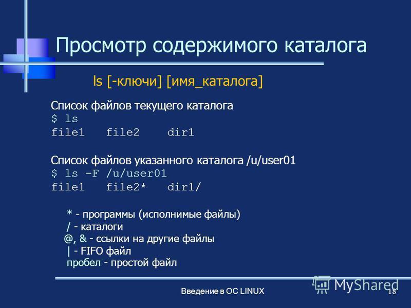 Введение в ОС LINUX 18 Просмотр содержимого каталога Список файлов текущего каталога $ ls file1 file2 dir1 Список файлов указанного каталога /u/user01 $ ls -F /u/user01 file1 file2* dir1/ * - программы (исполнимые файлы) / - каталоги @, & - ссылки на