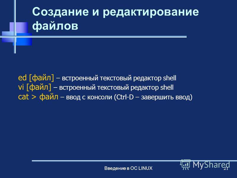 Введение в ОС LINUX 21 Создание и редактирование файлов ed [файл] – встроенный текстовый редактор shell vi [файл] – встроенный текстовый редактор shell сat > файл – ввод с консоли (Ctrl-D – завершить ввод)
