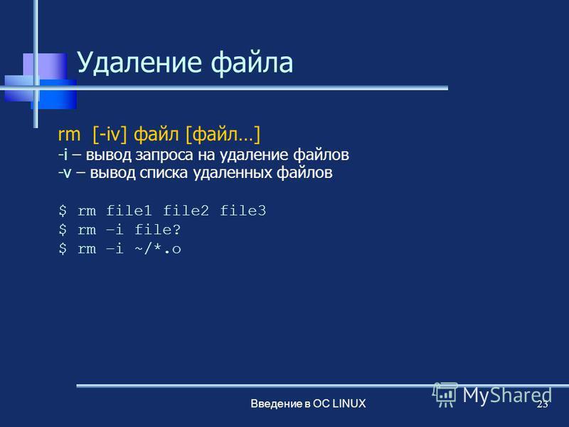 Введение в ОС LINUX 23 Удаление файла rm [-iv] файл [файл…] -i – вывод запроса на удаление файлов -v – вывод списка удаленных файлов $ rm file1 file2 file3 $ rm –i file? $ rm –i ~/*.o