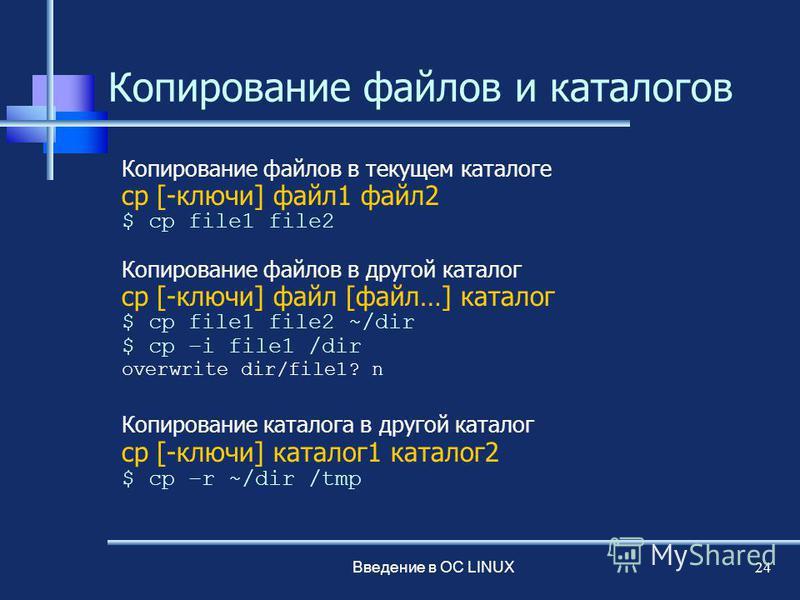 Введение в ОС LINUX 24 Копирование файлов и каталогов Копирование файлов в текущем каталоге cp [-ключи] файл 1 файл 2 $ cp file1 file2 Копирование файлов в другой каталог cp [-ключи] файл [файл…] каталог $ cp file1 file2 ~/dir $ cp –i file1 /dir over