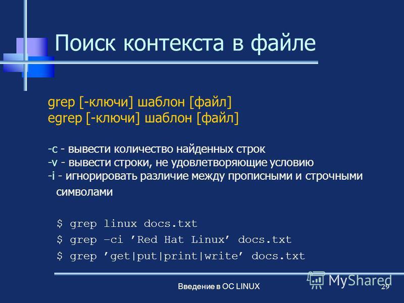 Введение в ОС LINUX 29 Поиск контекста в файле grep [-ключи] шаблон [файл] egrep [-ключи] шаблон [файл] -c - вывести количество найденных строк -v - вывести строки, не удовлетворяющие условию -i - игнорировать различие между прописными и строчными си