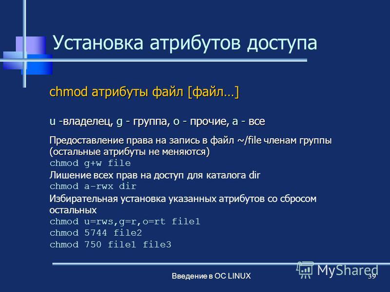 Введение в ОС LINUX 39 Установка атрибутов доступа сhmod атрибуты файл [файл…] u -владелец, g - группа, o - прочие, a - все Предоставление права на запись в файл ~/file членам группы (остальные атрибуты не меняются) chmod g+w file Лишение всех прав н