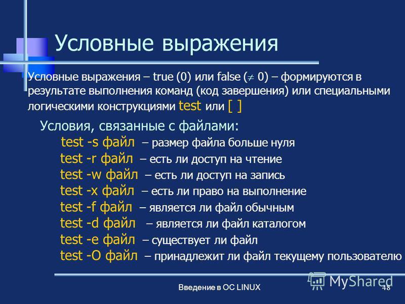 Введение в ОС LINUX 48 Условные выражения Условия, связанные с файлами: test -s файл – размер файла больше нуля test -r файл – есть ли доступ на чтение test -w файл – есть ли доступ на запись test -x файл – есть ли право на выполнение test -f файл –
