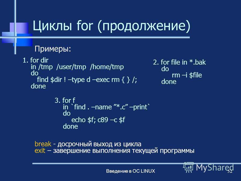 Введение в ОС LINUX 52 Циклы for (продолжение) break - досрочный выход из цикла exit – завершение выполнения текущей программы 1. for dir in /tmp /user/tmp /home/tmp do find $dir ! –type d –exec rm { } /; done Примеры: 2. for file in *.bak do rm –i $