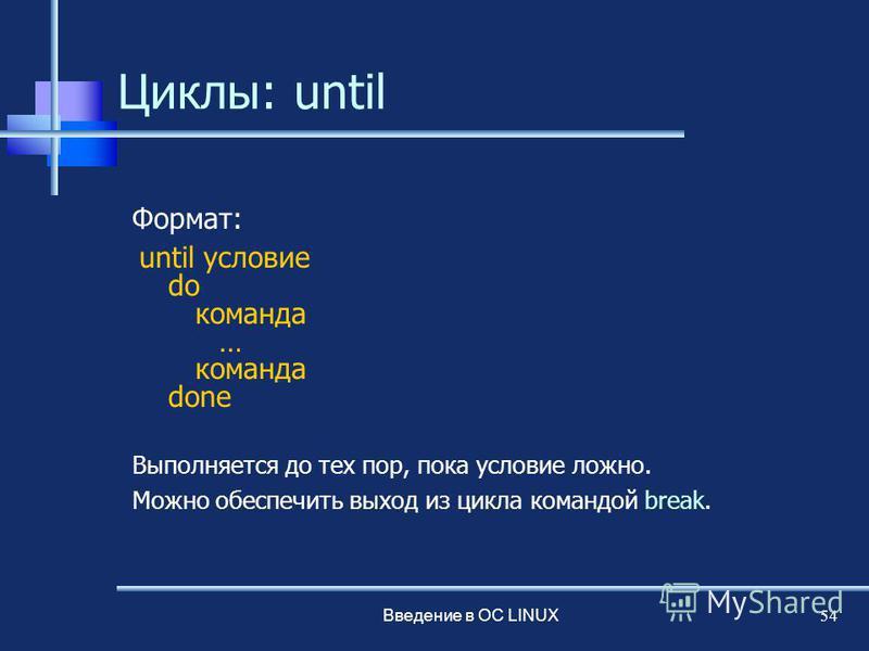 Введение в ОС LINUX 54 Циклы: until Формат: until условие do команда … команда done Выполняется до тех пор, пока условие ложно. Можно обеспечить выход из цикла командой break.