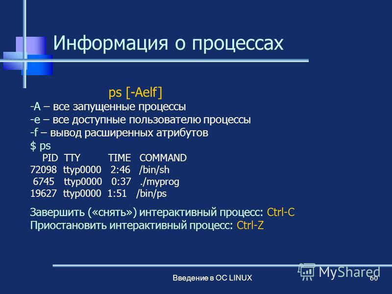 Введение в ОС LINUX 60 Информация о процессах ps [-Aelf] -A – все запущенные процессы -e – все доступные пользователю процессы -f – вывод расширенных атрибутов $ ps PID TTY TIME COMMAND 72098 ttyp0000 2:46 /bin/sh 6745 ttyp0000 0:37./myprog 19627 tty