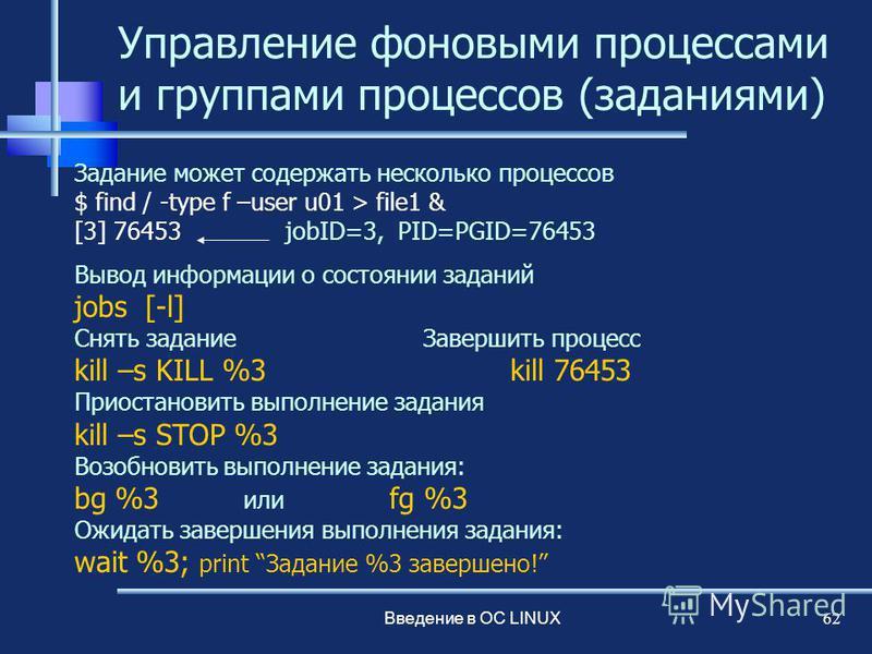 Введение в ОС LINUX 62 Управление фоновыми процессами и группами процессов (заданиями) Задание может содержать несколько процессов $ find / -type f –user u01 > file1 & [3] 76453 jobID=3, PID=PGID=76453 Вывод информации о состоянии заданий jobs [-l] С