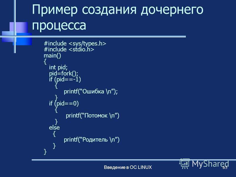 Введение в ОС LINUX 65 Пример создания дочернего процесса #include main() { int pid; pid=fork(); if (pid==-1) { printf(Ошибка \n); } if (pid==0) { printf(Потомок \n) } else { printf(Родитель \n) }