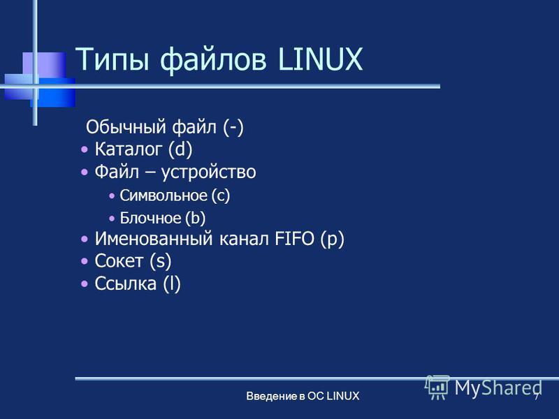 Введение в ОС LINUX 7 Типы файлов LINUX Обычный файл (-) Каталог (d) Файл – устройство Символьное (c) Блочное (b) Именованный канал FIFO (p) Сокет (s) Ссылка (l)
