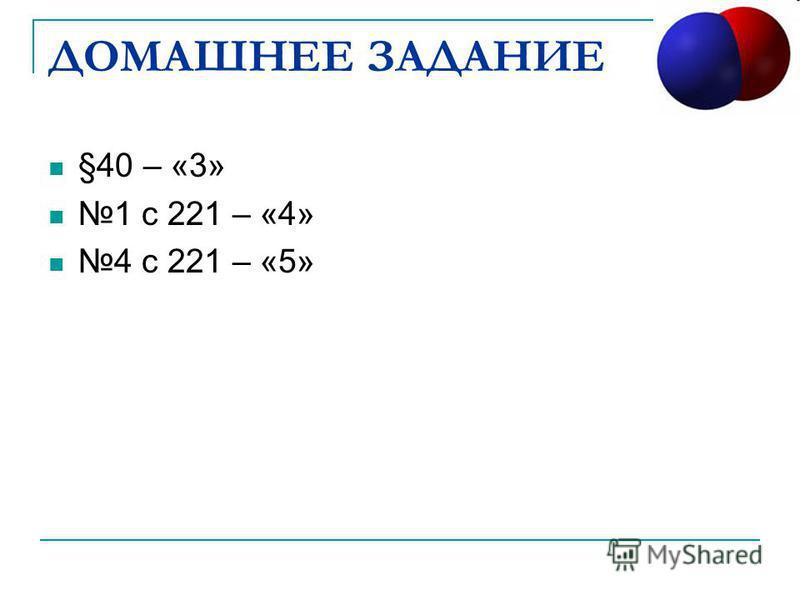 ДОМАШНЕЕ ЗАДАНИЕ §40 – «3» 1 с 221 – «4» 4 с 221 – «5»