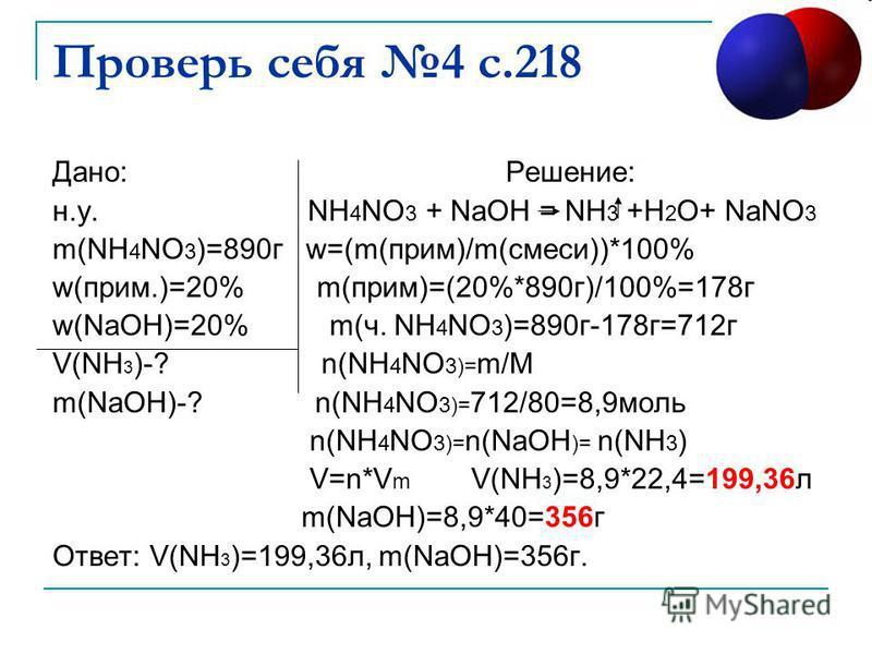 Проверь себя 4 с.218 Дано: Решение: н.у. NH 4 NO 3 + NaOH = NH 3 +H 2 O+ NaNO 3 m(NH 4 NO 3 )=890 г w=(m(прим)/m(смеси))*100% w(прим.)=20% m(прим)=(20%*890 г)/100%=178 г w(NaOH)=20% m(ч. NH 4 NO 3 )=890 г-178 г=712 г V(NH 3 )-? n(NH 4 NO 3)= m/M m(Na