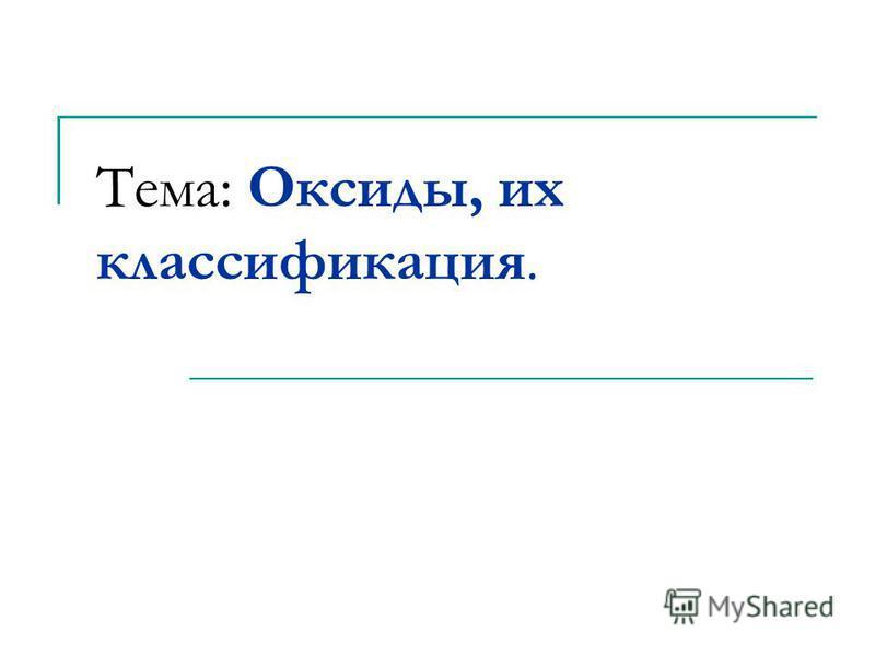 Тема: Оксиды, их классификация.