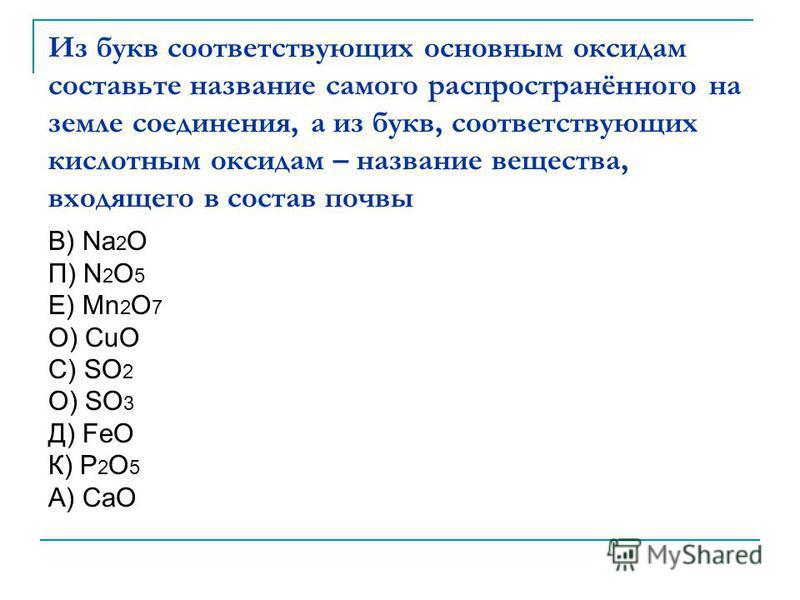 Из букв соответствующих основным оксидам составьте название самого распространённого на земле соединения, а из букв, соответствующих кислотным оксидам – название вещества, входящего в состав почвы В) Na 2 O П) N 2 O 5 Е) Mn 2 O 7 О) CuO С) SO 2 О) SO