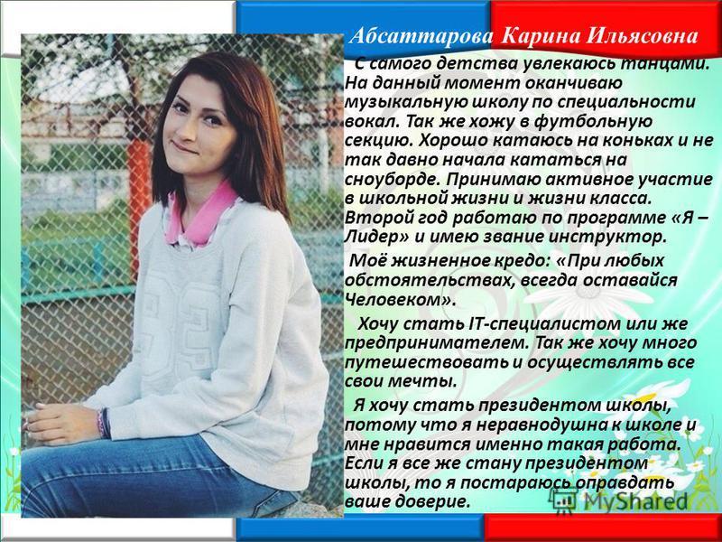 Абсаттарова Карина Ильясовна С самого детства увлекаюсь танцами. На данный момент оканчиваю музыкальную школу по специальности вокал. Так же хожу в футбольную секцию. Хорошо катаюсь на коньках и не так давно начала кататься на сноуборде. Принимаю акт