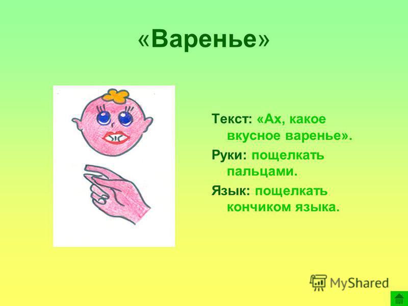 «Варенье» Текст: «Ах, какое вкусное варенье». Руки: пощелкать пальцами. Язык: пощелкать кончиком языка.