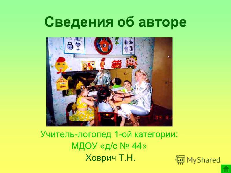 Сведения об авторе Учитель-логопед 1-ой категории: МДОУ «д/с 44» Ховрич Т.Н.