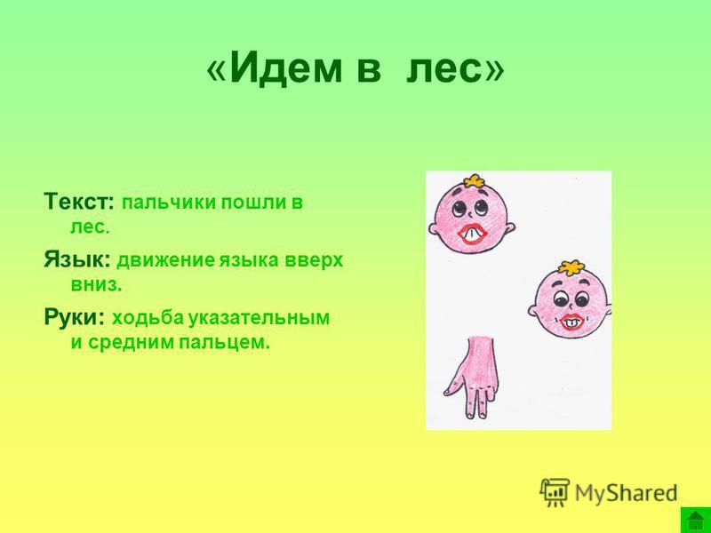 «Идем в лес» Текст: пальчики пошли в лес. Язык: движение языка вверх вниз. Руки: ходьба указательным и средним пальцем.
