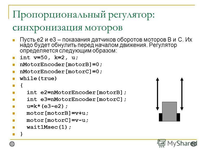 Пропорциональный регулятор: синхронизация моторов Пусть e2 и e3 – показания датчиков оборотов моторов B и C. Их надо будет обнулить перед началом движения. Регулятор определяется следующим образом: int v=50, k=2, u; nMotorEncoder[motorB]=0; nMotorEnc