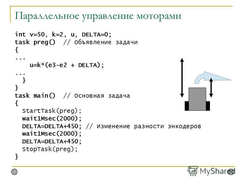 Параллельное управление моторами int v=50, k=2, u, DELTA=0; task preg() // Объявление задачи {... u=k*(e3-e2 + DELTA);... } task main() // Основная задача { StartTask(preg); wait1Msec(2000); DELTA=DELTA+450; // Изменение разности инкодеров wait1Msec(
