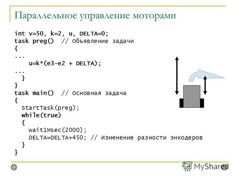 Параллельное управление моторами int v=50, k=2, u, DELTA=0; task preg() // Объявление задачи {... u=k*(e3-e2 + DELTA);... } task main() // Основная задача { StartTask(preg); while(true) { wait1Msec(2000); DELTA=DELTA+450; // Изменение разности инкоде
