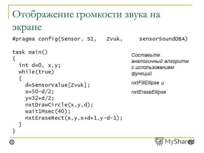 Отображение громкости звука на экране #pragma config(Sensor, S1, Zvuk, sensorSoundDBA) task main() { int d=0, x,y; while(true) { d=SensorValue[Zvuk]; x=50-d/2; y=32+d/2; nxtDrawCircle(x,y,d); wait1Msec(40); nxtEraseRect(x,y,x+d+1,y-d-1); } Составьте