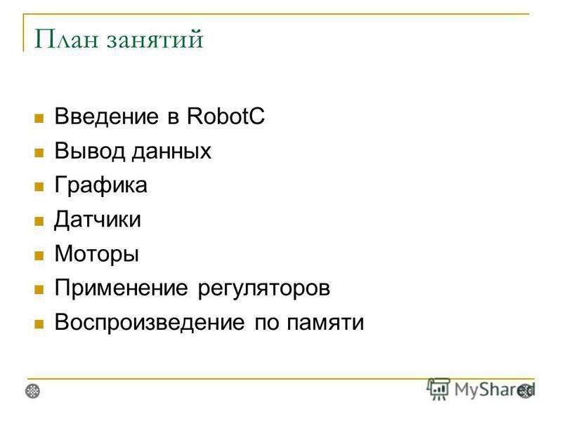 План занятий Введение в RobotC Вывод данных Графика Датчики Моторы Применение регуляторов Воспроизведение по памяти