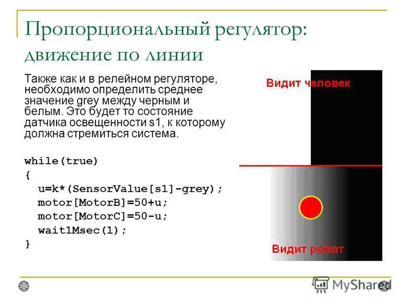 Пропорциональный регулятор: движение по линии Также как и в релейном регуляторе, необходимо определить среднее значение grey между черным и белым. Это будет то состояние датчика освещенности s1, к которому должна стремиться система. while(true) { u=k