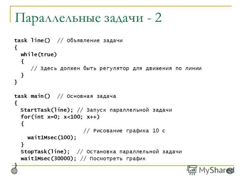 Параллельные задачи - 2 task line() // Объявление задачи { while(true) { // Здесь должен быть регулятор для движения по линии } task main() // Основная задача { StartTask(line); // Запуск параллельной задачи for(int x=0; x