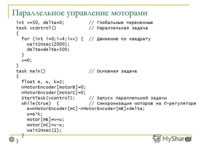 Параллельное управление моторами int v=50, delta=0; // Глобальные переменные task vcontrol() // Параллельная задача { for (int i=0;i
