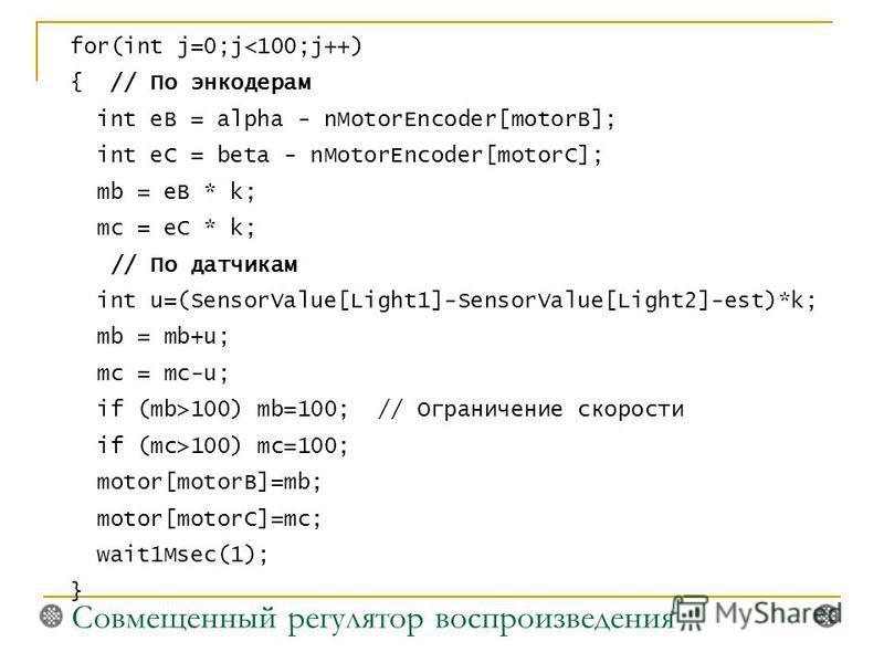for(int j=0;j100) mb=100; // Ограничение скорости if (mc>100) mc=100; motor[motorB]=mb; motor[motorC]=mc; wait1Msec(1); } Совмещенный регулятор воспроизведения