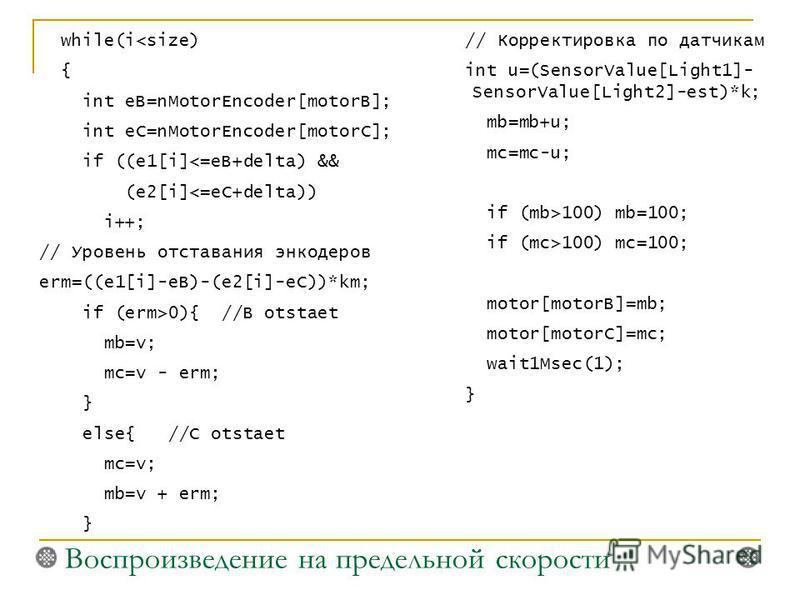 while(i100) mc=100; motor[motorB]=mb; motor[motorC]=mc; wait1Msec(1); } Воспроизведение на предельной скорости