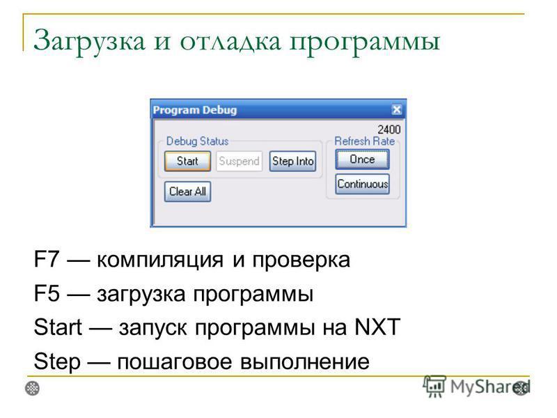 Загрузка и отладка программы F7 компиляция и проверка F5 загрузка программы Start запуск программы на NXT Step пошаговое выполнение